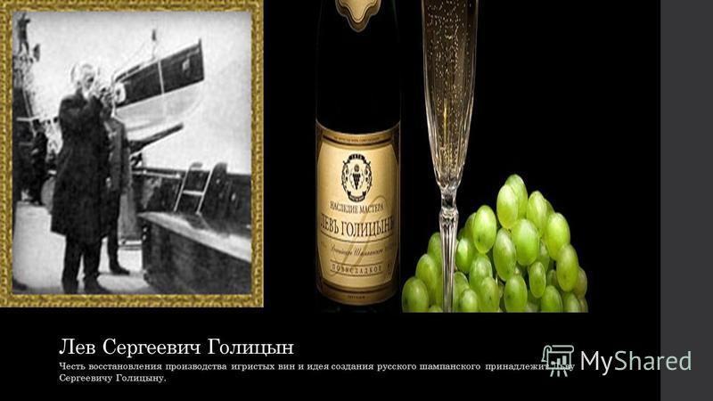 Лев Сергеевич Голицын Честь восстановления производства игристых вин и идея создания русского шампанского принадлежит Льву Сергеевичу Голицыну.