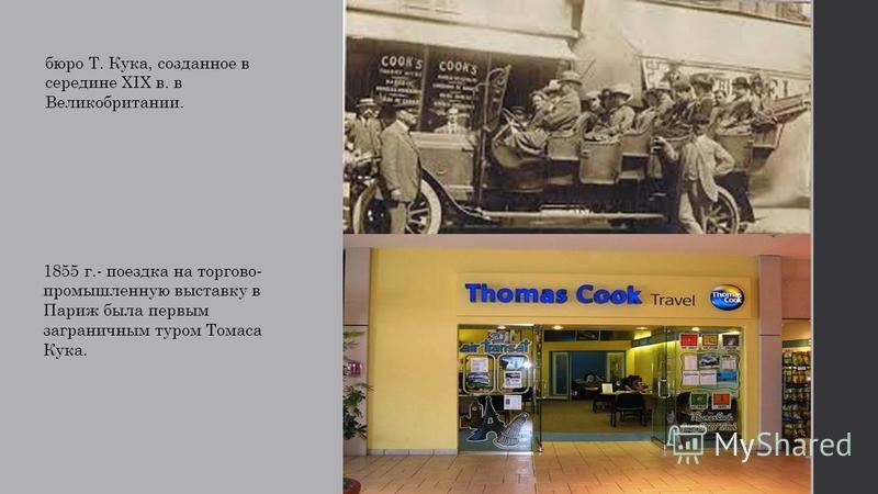 бюро Т. Кука, созданное в середине XIX в. в Великобритании. 1855 г.- поездка на торгово- промышленную выставку в Париж была первым заграничным туром Томаса Кука.