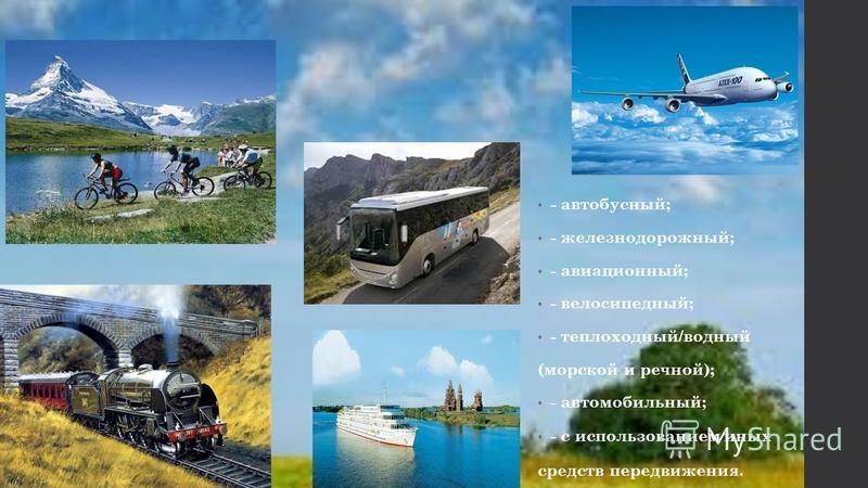 - автобусный; - железнодорожный; - авиационный; - велосипедный; - теплоходный/водный (морской и речной); - автомобильный; - с использованием иных средств передвижения.