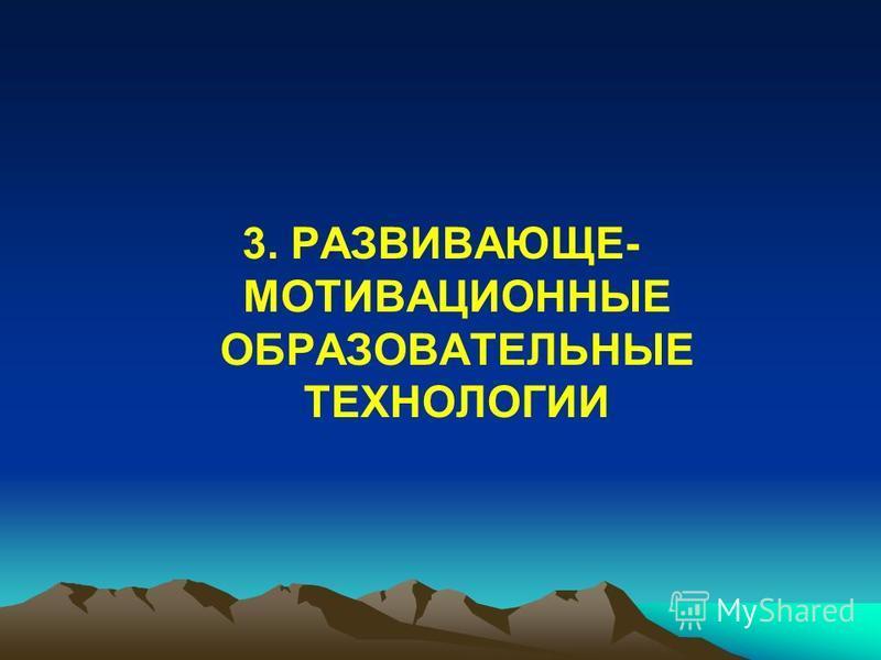 3. РАЗВИВАЮЩЕ- МОТИВАЦИОННЫЕ ОБРАЗОВАТЕЛЬНЫЕ ТЕХНОЛОГИИ