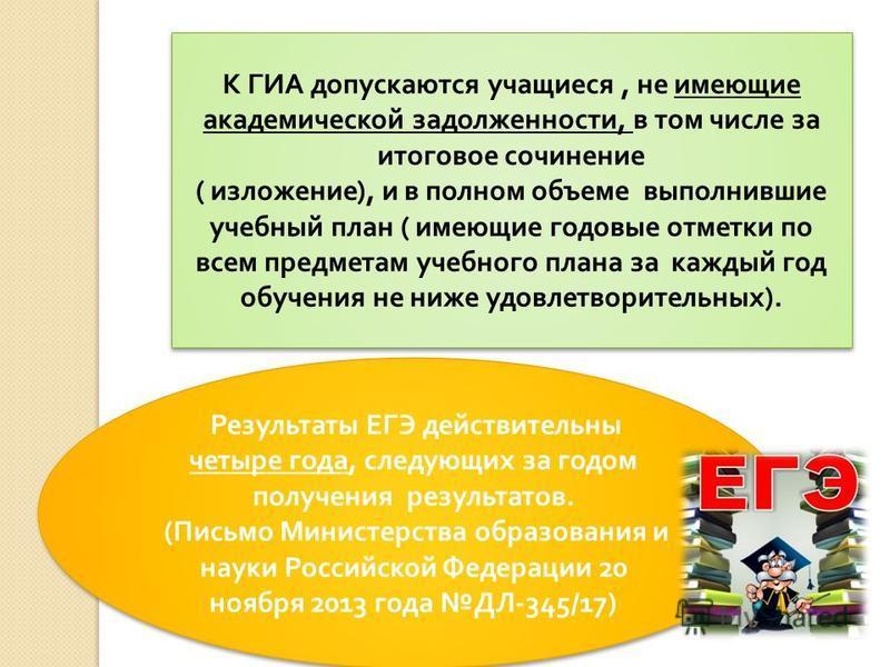 Результаты ЕГЭ действительны четыре года, следующих за годом получения результатов. ( Письмо Министерства образования и науки Российской Федерации 20 ноября 2013 года ДЛ -345/17) Результаты ЕГЭ действительны четыре года, следующих за годом получения