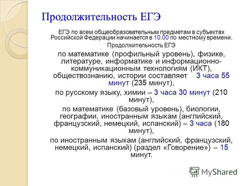 Продолжительность ЕГЭ ЕГЭ по всем общеобразовательным предметам в субъектах Российской Федерации начинается в 10.00 по местному времени. Продолжительность ЕГЭ по математике (профильный уровень), физике, литературе, информатике и информационно- коммун