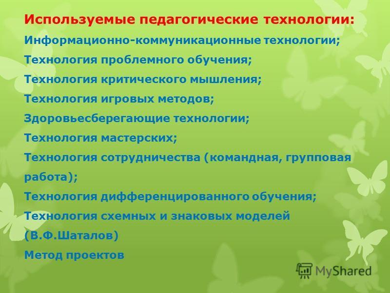 Используемые педагогические технологии: Информационно-коммуникационные технологии; Технология проблемного обучения; Технология критического мышления; Технология игровых методов; Здоровьесберегающие технологии; Технология мастерских; Технология сотруд