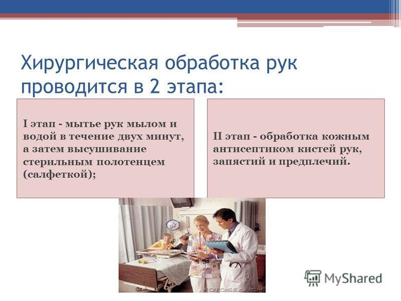 Хирургическая обработка рук проводится в 2 этапа: I этап - мытье рук мылом и водой в течение двух минут, а затем высушивание стерильным полотенцем (салфеткой); II этап - обработка кожным антисептиком кистей рук, запястий и предплечий.