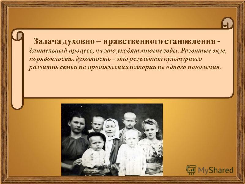 Задача духовно – нравственного становления - длительный процесс, на это уходят многие годы. Развитые вкус, порядочность, духовность – это результат культурного развития семьи на протяжении истории не одного поколения.