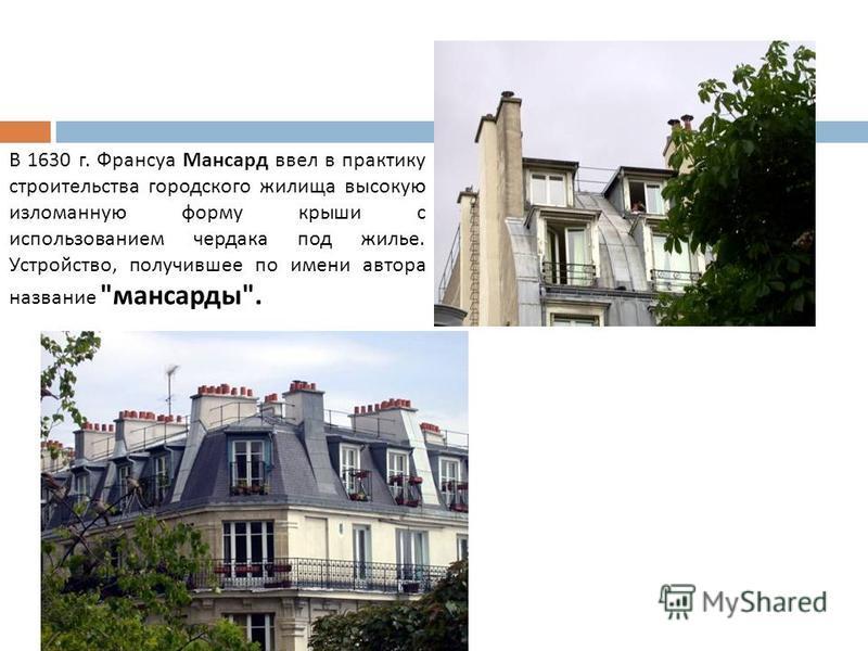 В 1630 г. Франсуа Мансард ввел в практику строительства городского жилища высокую изломанную форму крыши с использованием чердака под жилье. Устройство, получившее по имени автора название  мансарды .