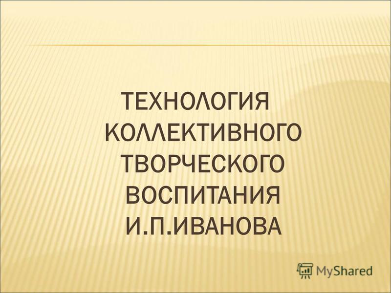 ТЕХНОЛОГИЯ КОЛЛЕКТИВНОГО ТВОРЧЕСКОГО ВОСПИТАНИЯ И.П.ИВАНОВА