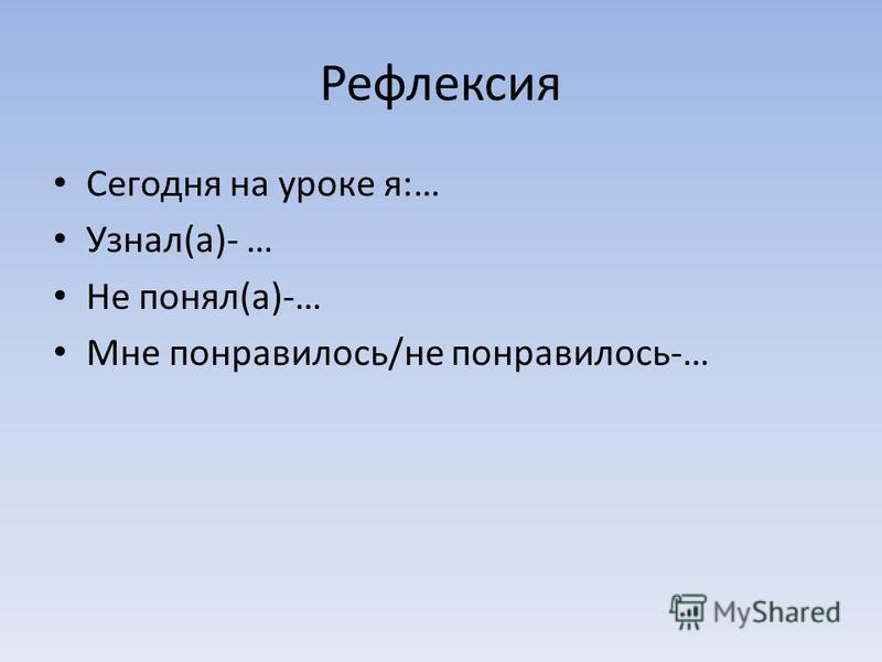 Рефлексия Сегодня на уроке я:… Узнал(а)- … Не понял(а)-… Мне понравилось/не понравилось-…