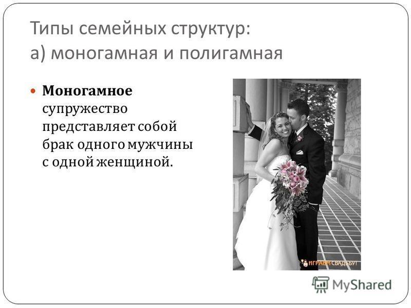 Типы семейных структур : а ) моногамная и полигамная Моногамное супружество представляет собой брак одного мужчины с одной женщиной.