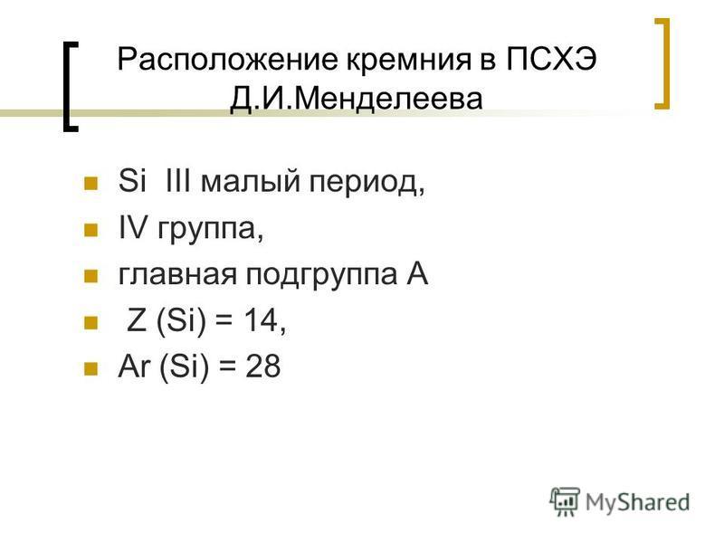 Расположение кремния в ПСХЭ Д.И.Менделеева Si III малый период, IV группа, главная подгруппа А Z (Si) = 14, Ar (Si) = 28