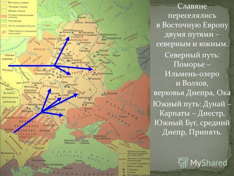 Славяне переселялись в Восточную Европу двумя путями – северным и южным. Северный путь: Поморье – Ильмень-озеро и Волхов, верховья Днепра, Ока Южный путь: Дунай – Карпаты – Днестр, Южный Буг, средний Днепр, Припять.