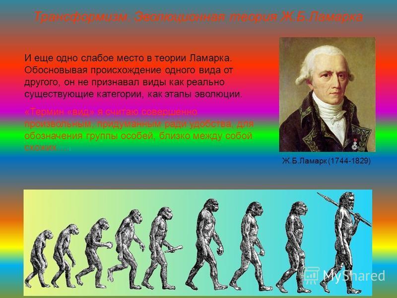 Трансформизм. Эволюционная теория Ж.Б.Ламарка И еще одно слабое место в теории Ламарка. Обосновывая происхождение одного вида от другого, он не признавал виды как реально существующие категории, как этапы эволюции. «Термин «вид» я считаю совершенно п