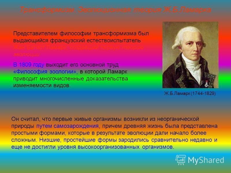 Представителем философии трансформизма был выдающийся французский естествоиспытатель Жан Батист Ламарк, создавший первую теорию эволюции. В 1809 году выходит его основной труд «Философия зоологии», в которой Ламарк приводит многочисленные доказательс