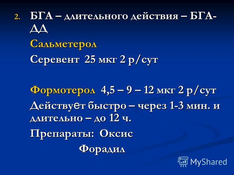 2. БГА – длительного действия – БГА- ДД Сальметерол Серевент 25 мкг 2 р/сут Формотерол 4,5 – 9 – 12 мкг 2 р/сут Действу е т быстро – через 1-3 мин. и длительно – до 12 ч. Препараты: Оксис Форадил Форадил