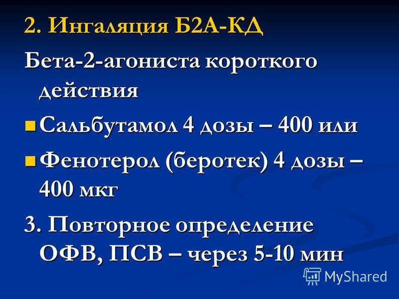 2. Ингаляция Б2А-КД Бета-2-агониста короткого действия Сальбутамол 4 дозы – 400 или Сальбутамол 4 дозы – 400 или Фенотерол (беротек) 4 дозы – 400 мкг Фенотерол (беротек) 4 дозы – 400 мкг 3. Повторное определение ОФВ, ПСВ – через 5-10 мин
