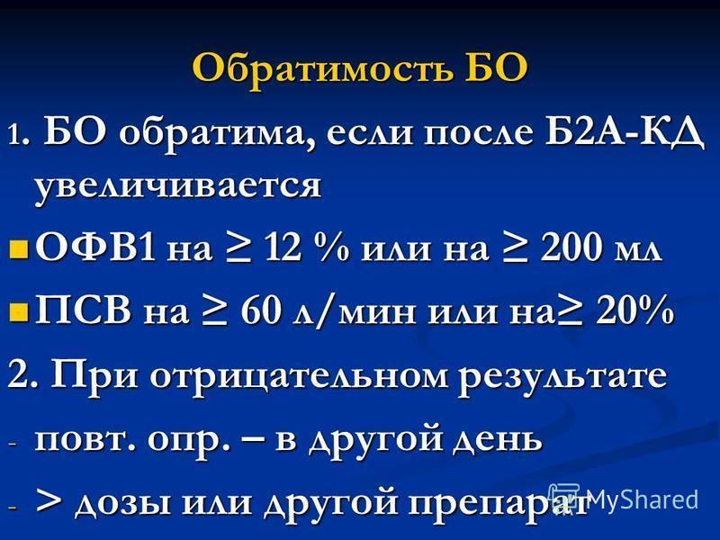 Обратимость БО 1. БО обратима, если после Б2А-КД увеличивается ОФВ1 на 12 % или на 200 мл ОФВ1 на 12 % или на 200 мл ПСВ на 60 л/мин или на 20% ПСВ на 60 л/мин или на 20% 2. При отрицательном результате - повт. опр. – в другой день - > дозы или друго