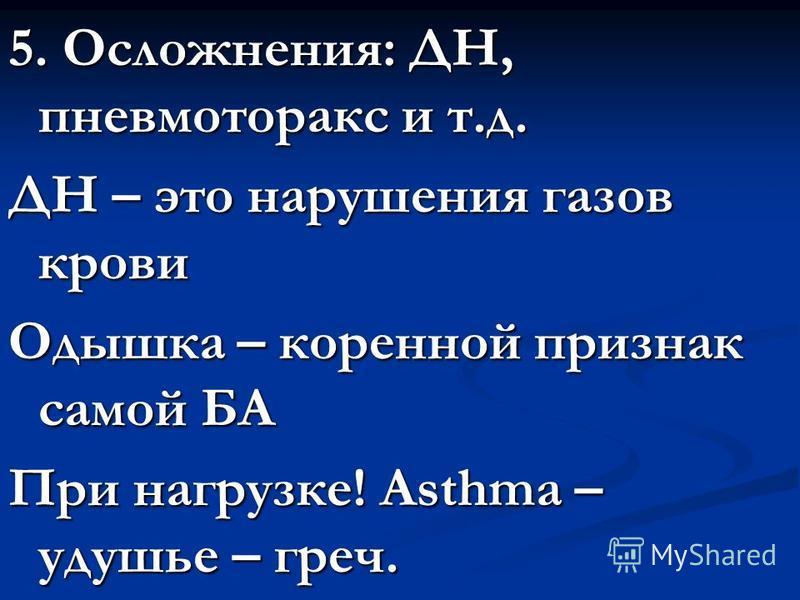 5. Осложнения: ДН, пневмоторакс и т.д. ДН – это нарушения газов крови Одышка – коренной признак самой БА При нагрузке! Asthma – удушье – греч.