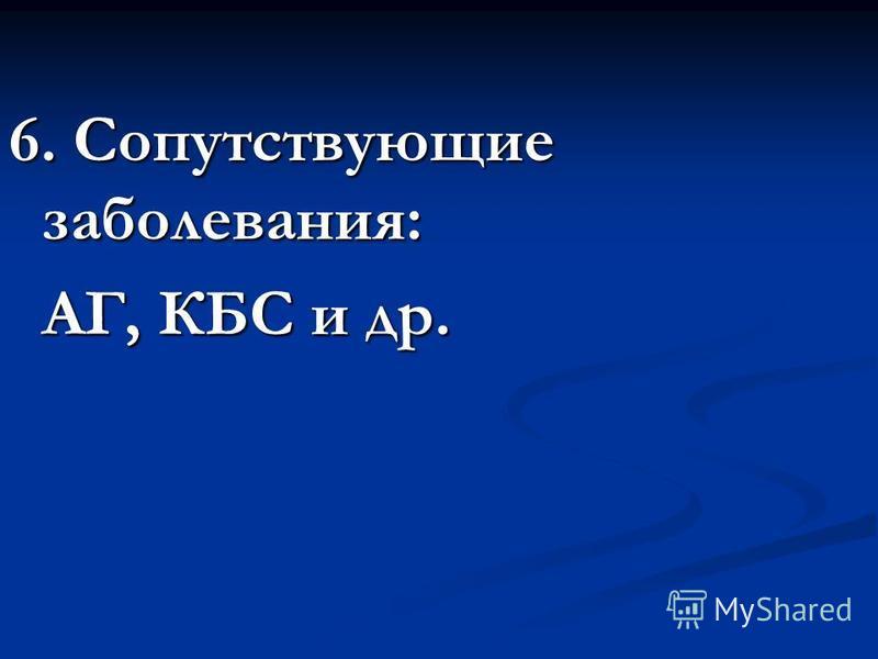 6. Сопутствующие заболевания: АГ, КБС и др. АГ, КБС и др.