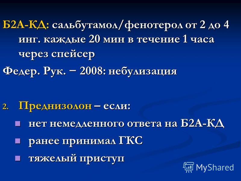 Б2А-КД: сальбутамол/фенотерол от 2 до 4 инг. каждые 20 мин в течение 1 часа через спейсер Федер. Рук. 2008: небулизация 2. Преднизолон – если: нет немедленного ответа на Б2А-КД нет немедленного ответа на Б2А-КД ранее принимал ГКС ранее принимал ГКС т