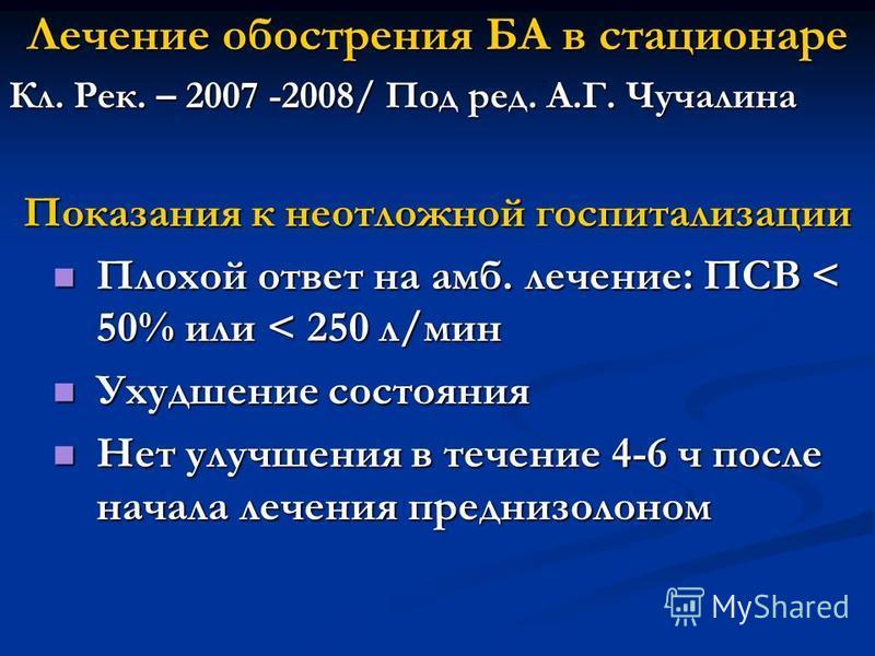 Лечение обострения БА в стационаре Кл. Рек. – 2007 -2008/ Под ред. А.Г. Чучалина Показания к неотложной госпитализации Плохой ответ на амб. лечение: ПСВ < 50% или < 250 л/мин Плохой ответ на амб. лечение: ПСВ < 50% или < 250 л/мин Ухудшение состояния