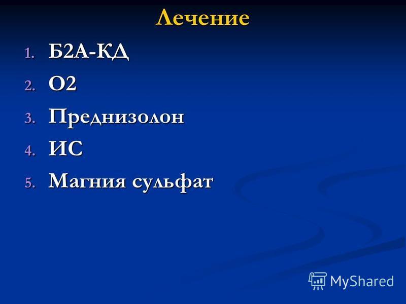 Лечение 1. Б2А-КД 2. О2 3. Преднизолон 4. ИС 5. Магния сульфат