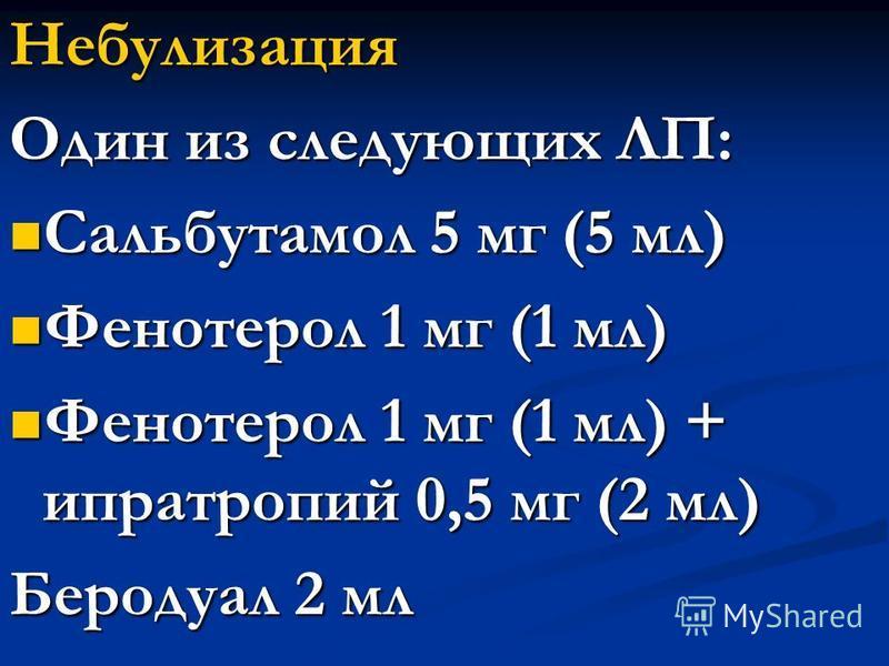 Небулизация Один из следующих ЛП: Сальбутамол 5 мг (5 мл) Сальбутамол 5 мг (5 мл) Фенотерол 1 мг (1 мл) Фенотерол 1 мг (1 мл) Фенотерол 1 мг (1 мл) + ипратропий 0,5 мг (2 мл) Фенотерол 1 мг (1 мл) + ипратропий 0,5 мг (2 мл) Беродуал 2 мл