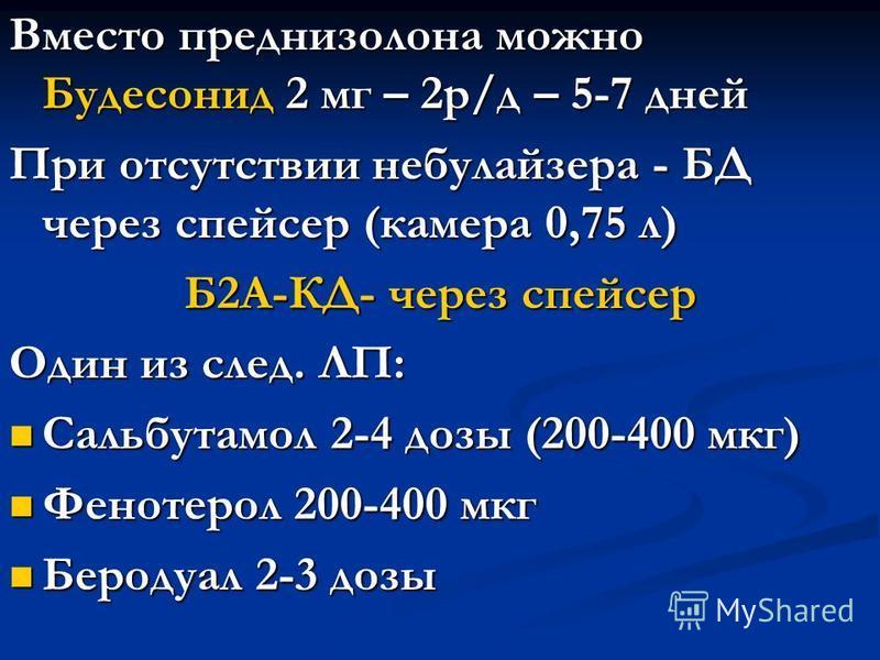 Вместо преднизолона можно Будесонид 2 мг – 2 р/д – 5-7 дней При отсутствии небулайзера - БД через спейсер (камера 0,75 л) Б2А-КД- через спейсер Один из след. ЛП: Сальбутамол 2-4 дозы (200-400 мкг) Сальбутамол 2-4 дозы (200-400 мкг) Фенотерол 200-400