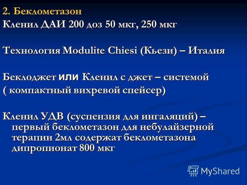 2. Беклометазон Кленил ДАИ 200 доз 50 мкг, 250 мкг Технология Modulite Chiesi (Кьези) – Италия Беклоджет или Кленил с джет – системой ( компактный вихревой спейсер) Кленил УДВ (суспензия для ингаляций) – первый беклометазон для небулайзерной терапии