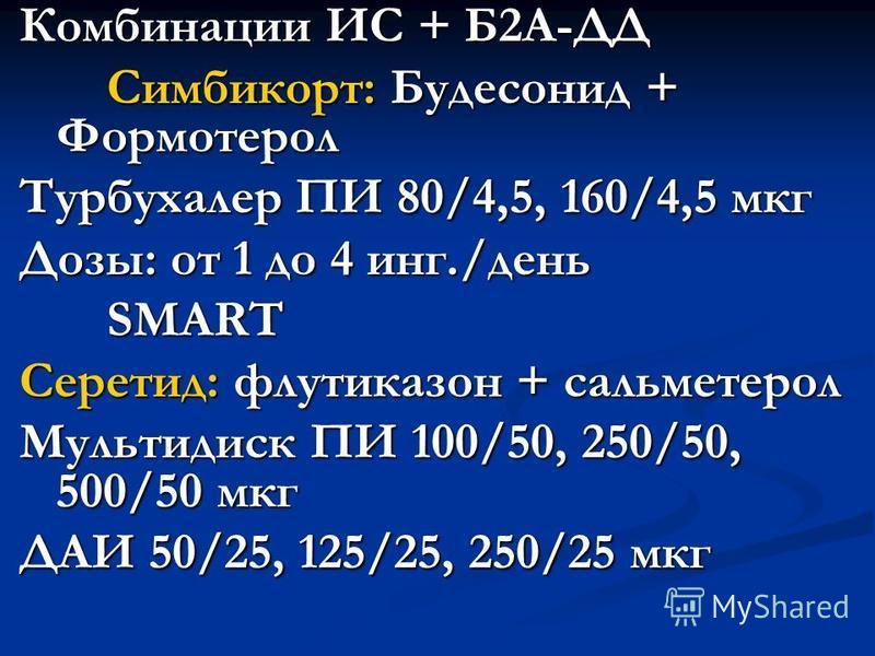 Комбинации ИС + Б2А-ДД Симбикорт: Будесонид + Формотерол Турбухалер ПИ 80/4,5, 160/4,5 мкг Дозы: от 1 до 4 инг./день SMART Серетид: флутиказон + сальметерол Мультидиск ПИ 100/50, 250/50, 500/50 мкг ДАИ 50/25, 125/25, 250/25 мкг