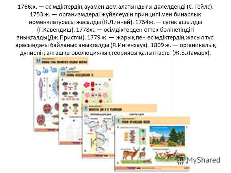 1766ж. өсімдіктердің ауамен дем алатындығы дәлелденді (С. Гейлс). 1753 ж. организмдерді жүйелеудің принципі мен бинарлық номенклатурасы жасалды (К.Линней). 1754ж. сутек ашылды (Г.Кавендиш). 1778ж. өсімдіктерден оттек бөлінетіндігі анықталды(Дж.Пристл