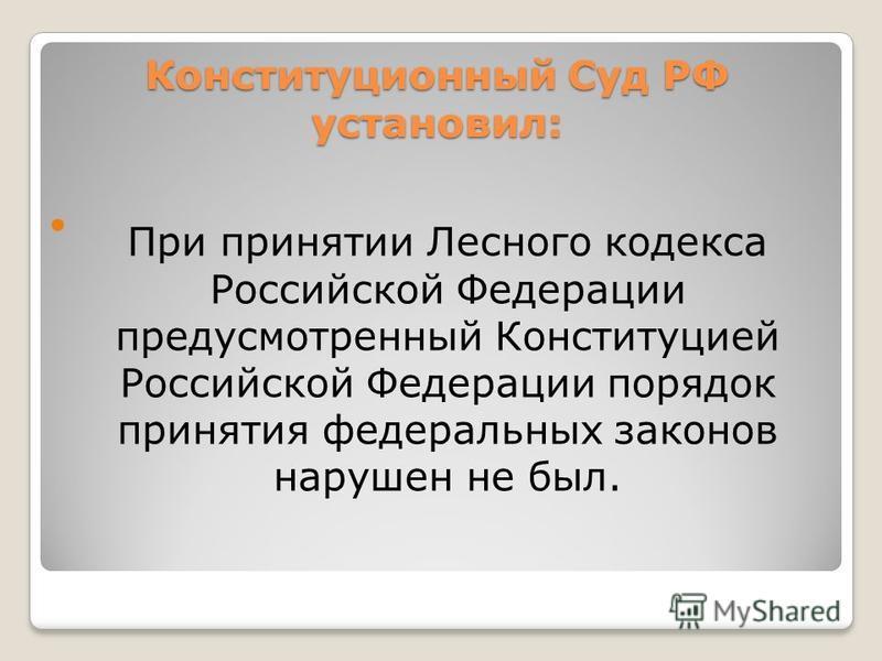Конституционный Суд РФ установил: При принятии Лесного кодекса Российской Федерации предусмотренный Конституцией Российской Федерации порядок принятия федеральных законов нарушен не был.