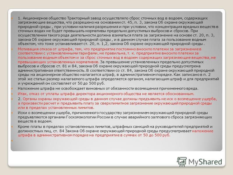 1. Акционерное общество Тракторный завод осуществляло сброс сточных вод в водоем, содержащих загрязняющие вещества, что разрешено на основании ст. 45, п. 3, закона Об охране окружающей природной среды, при условии наличия разрешения и при условии, чт