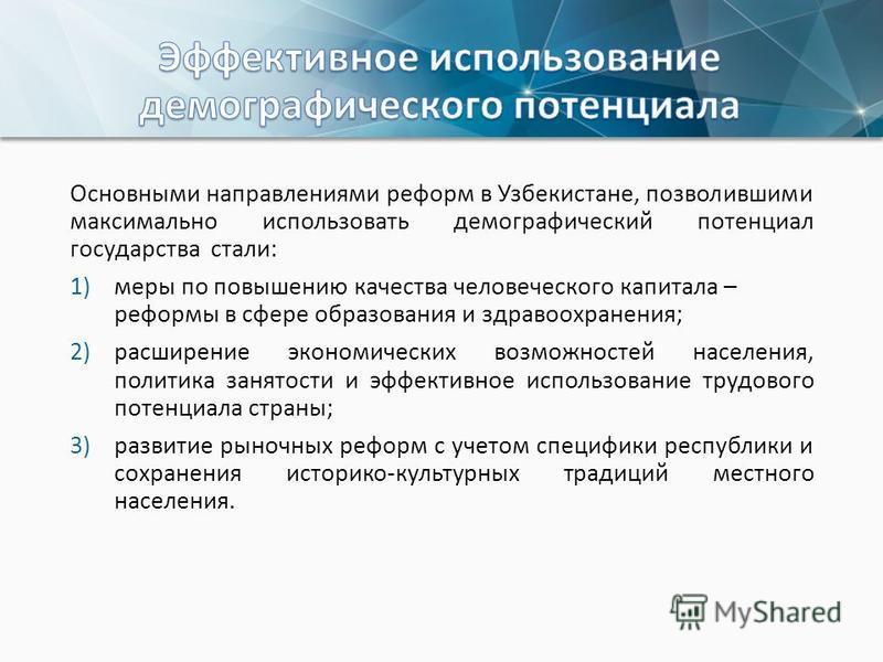 Основными направлениями реформ в Узбекистане, позволившими максимально использовать демографический потенциал государства стали: 1)меры по повышению качества человеческого капитала – реформы в сфере образования и здравоохранения; 2)расширение экономи