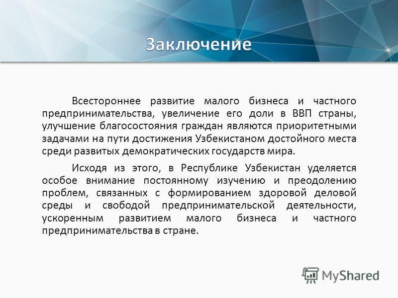Всестороннее развитие малого бизнеса и частного предпринимательства, увеличение его доли в ВВП страны, улучшение благосостояния граждан являются приоритетными задачами на пути достижения Узбекистаном достойного места среди развитых демократических го