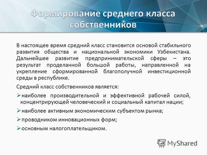 В настоящее время средний класс становится основой стабильного развития общества и национальной экономики Узбекистана. Дальнейшее развитие предпринимательской сферы – это результат проделанной большой работы, направленной на укрепление сформированной
