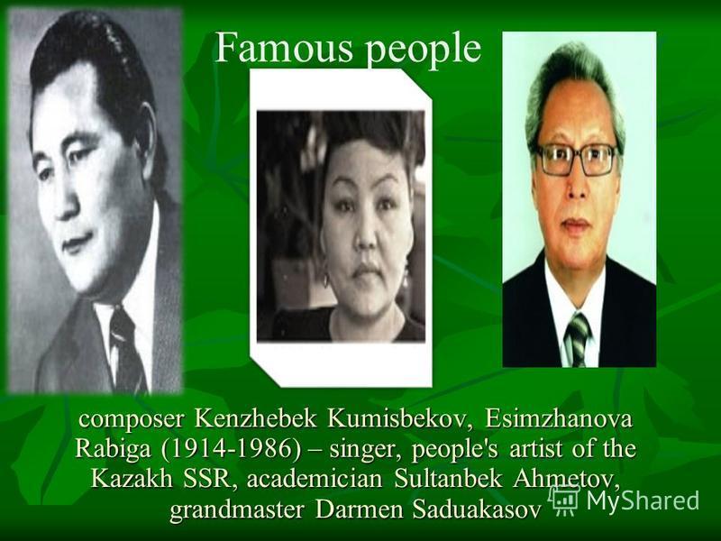 composer Kenzhebek Kumisbekov, Esimzhanova Rabiga (1914-1986) – singer, people's artist of the Kazakh SSR, academician Sultanbek Ahmetov, grandmaster Darmen Saduakasov Famous people