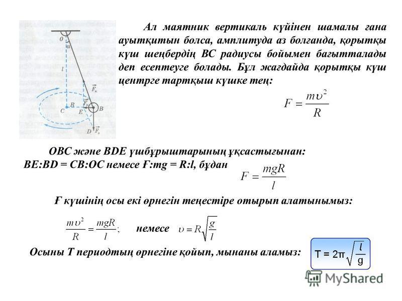 Ал маятник вертикаль күйінен шамалы ғана ауытқитын болса, амплитуда аз болғанда, қорытқы күш шеңбердің ВС радиусы бойымен бағытталады деп есептеуге болады. Бұл жағдайда қорытқы күш центрге тартқыш күшке тең: ОВС және ВDE үшбұрыштарының ұқсастығынан: