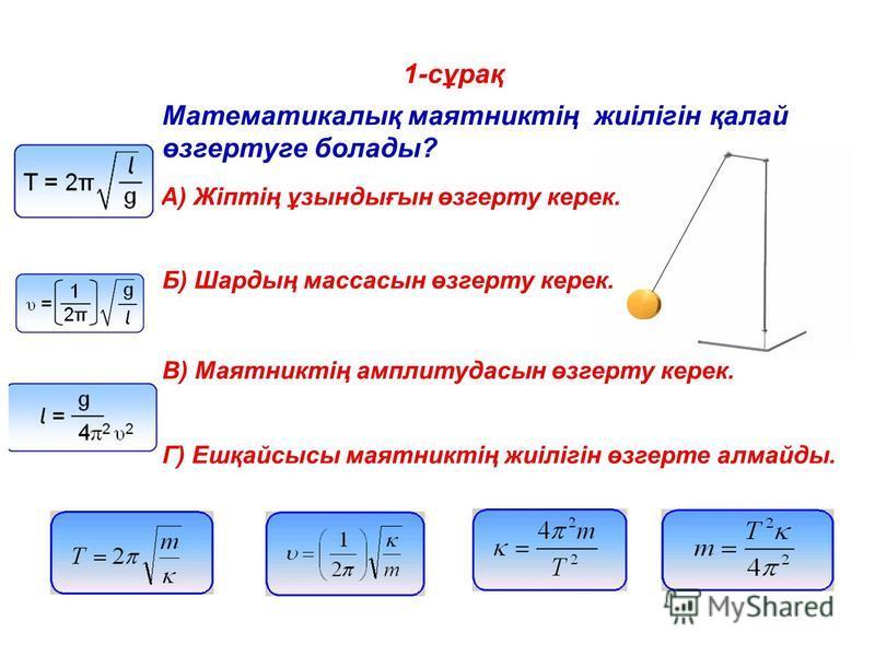 1-сұрақ Математикалық маятниктің жиілігін қалай өзгертуге болады? A) Жіптің ұзындығын өзгерту керек. Б) Шардың массасын өзгерту керек. В) Маятниктің амплитудасын өзгерту керек. Г) Ешқайсысы маятниктің жиілігін өзгерте алмайды.