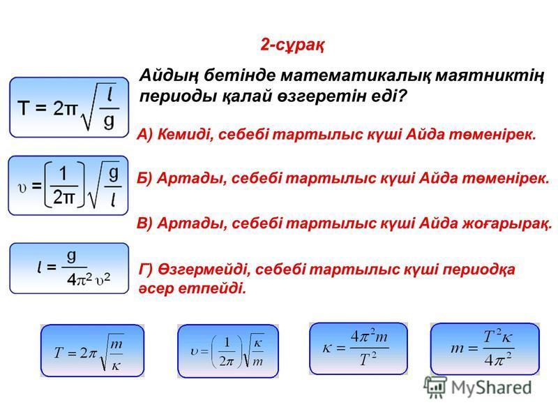 2-сұрақ Айдың бетінде математикалық маятниктің периоды қалай өзгеретін еді? A) Кемиді, себебі тартылыс күші Айда төменірек. Б) Артады, себебі тартылыс күші Айда төменірек. В) Артады, себебі тартылыс күші Айда жоғарырақ. Г) Өзгермейді, себебі тартылыс