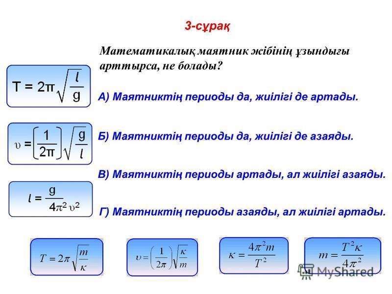 3-сұрақ Математикалық маятник жібінің ұзындығы арттырса, не болады? A) Маятниктің периоды да, жиілігі де артады. Б) Маятниктің периоды да, жиілігі де азаяды. В) Маятниктің периоды артады, ал жиілігі азаяды. Г) Маятниктің периоды азаяды, ал жиілігі ар