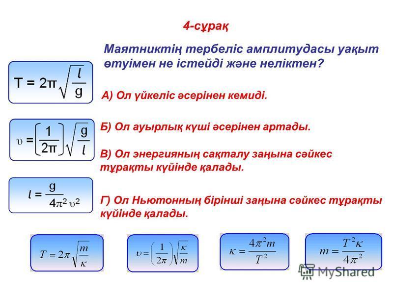 4-сұрақ Маятниктің тербеліс амплитудасы уақыт өтуімен не істейді және неліктен? A) Ол үйкеліс әсерінен кемиді. Б) Ол ауырлық күші әсерінен артады. В) Ол энергияның сақталу заңына сәйкес тұрақты күйінде қалады. Г) Ол Ньютонның бірінші заңына сәйкес тұ