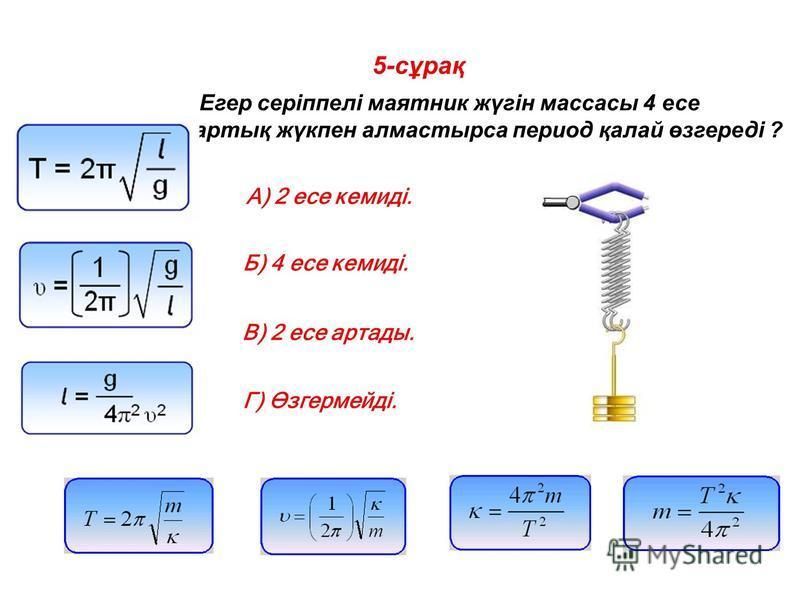 5-сұрақ Егер серіппелі маятник жүгін массасы 4 есе артық жүкпен алмастырса период қалай өзгереді ? A) 2 есе кемиді. Б) 4 есе кемиді. В) 2 есе артады. Г) Өзгермейді.