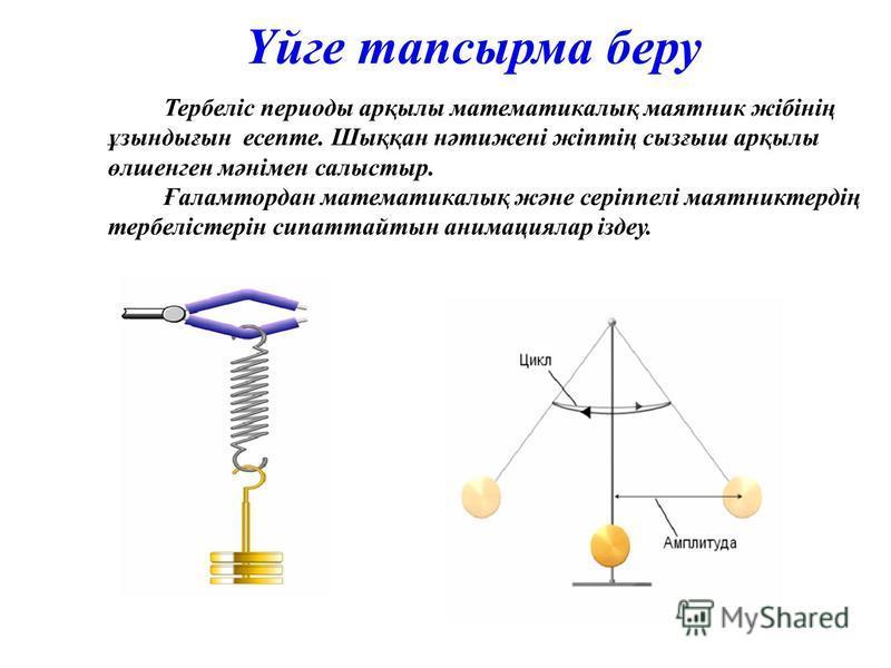 Үйге тапсырма беру Тербеліс периоды арқылы математикалық маятник жібінің ұзындығын есепте. Шыққан нәтижені жіптің сызғыш арқылы өлшенген мәнімен салыстыр. Ғаламтордан математикалық және серіппелі маятниктердің тербелістерін сипаттайтын анимациялар із