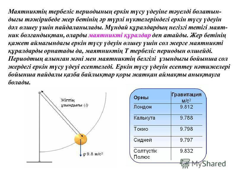 Маятниктің тербеліс периодының еркін түсу үдеуіне тәуелді болатын- дығы тәжірибеде жер бетінің әр түрлі нүктелеріндегі еркін түсу үдеуін дәл өлшеу үшін пайдаланылады. Мұндай құралдардың негізгі тетігі маят- ник болғандықтан, оларды маятникті құралдар