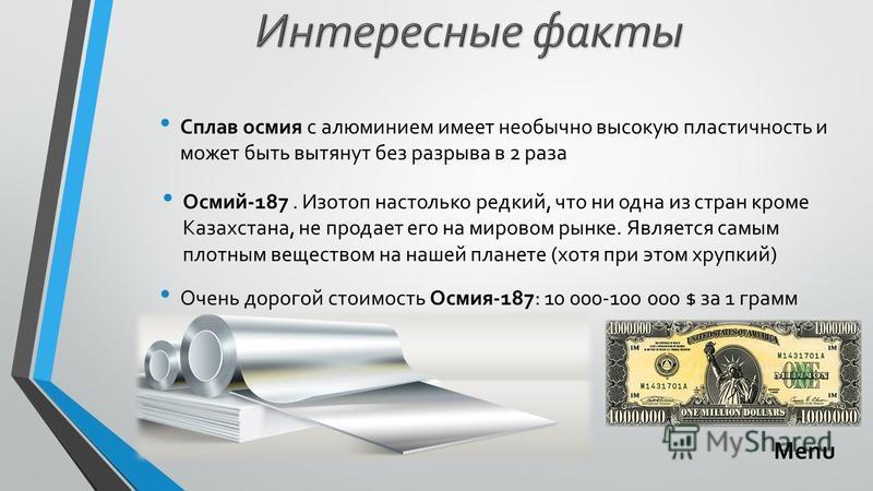 Осмий-187. Изотоп настолько редкий, что ни одна из стран кроме Казахстана, не продает его на мировом рынке. Является самым плотным веществом на нашей планете (хотя при этом хрупкий) Сплав осмия с алюминием имеет необычно высокую пластичность и может