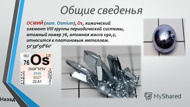 ОСМИЙ (лат. Osmium), Os, химический элемент VIII группы периодической системы, атомный номер 76, атомная масса 190,2, относится к платиновым металлам. 5s 2 5p 6 5d 6 6s 2 Назад