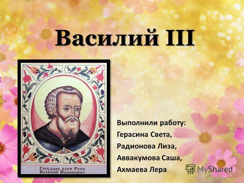 Василий III Выполнили работу: Герасина Света, Радионова Лиза, Аввакумова Саша, Ахмаева Лера