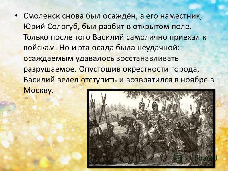 Смоленск снова был осаждён, а его наместник, Юрий Сологуб, был разбит в открытом поле. Только после того Василий самолично приехал к войскам. Но и эта осада была неудачной: осаждаемым удавалось восстанавливать разрушаемое. Опустошив окрестности город
