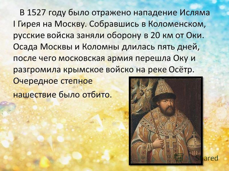 В 1527 году было отражено нападение Исляма I Гирея на Москву. Собравшись в Коломенском, русские войска заняли оборону в 20 км от Оки. Осада Москвы и Коломны длилась пять дней, после чего московская армия перешла Оку и разгромила крымское войско на ре