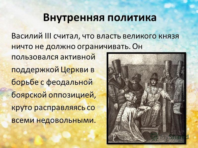 Внутренняя политика Василий III считал, что власть великого князя ничто не должно ограничивать. Он пользовался активной поддержкой Церкви в борьбе с феодальной боярской оппозицией, круто расправляясь со всеми недовольными.